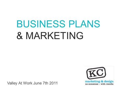 Valley At Work June 7th 2011 BUSINESS PLANS & MARKETING.