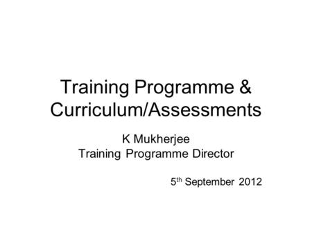 Training Programme & Curriculum/Assessments K Mukherjee Training Programme Director 5 th September 2012.
