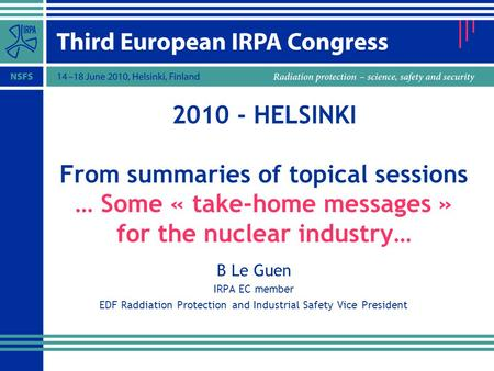2010 - HELSINKI From summaries of topical sessions … Some « take-home messages » for the nuclear industry… B Le Guen IRPA EC member EDF Raddiation Protection.