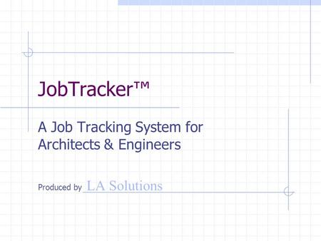 JobTracker™ A Job Tracking System for Architects & Engineers Produced by LA Solutions.