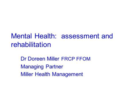 Mental Health: assessment and rehabilitation Dr Doreen Miller FRCP FFOM Managing Partner Miller Health Management.