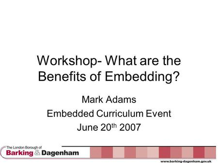 Workshop- What are the Benefits of Embedding? Mark Adams Embedded Curriculum Event June 20 th 2007.