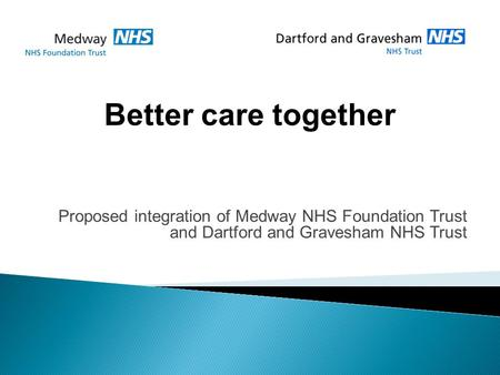 Proposed integration of Medway NHS Foundation Trust and Dartford and Gravesham NHS Trust Better care together.
