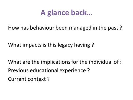 A glance back… How has behaviour been managed in the past ? What impacts is this legacy having ? What are the implications for the individual of : Previous.