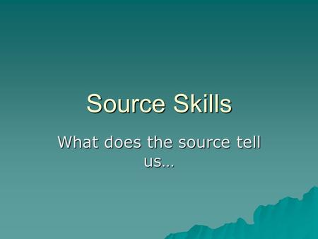 Source Skills What does the source tell us…. These questions will usually…  be the first question on paper 1  be a written source  carry three marks.