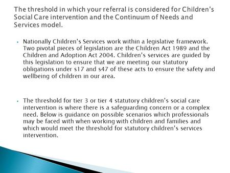  Nationally Children's Services work within a legislative framework. Two pivotal pieces of legislation are the Children Act 1989 and the Children and.