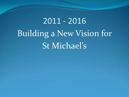 2011 - 2016 Building a New Vision for St Michael's.