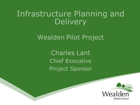 Infrastructure Planning and Delivery Wealden Pilot Project Charles Lant Chief Executive Project Sponsor.