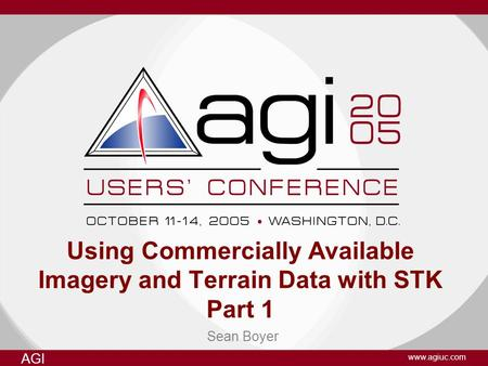 AGI www.agiuc.com Sean Boyer Using Commercially Available Imagery and Terrain Data with STK Part 1.