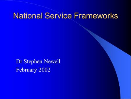 National Service Frameworks Dr Stephen Newell February 2002.