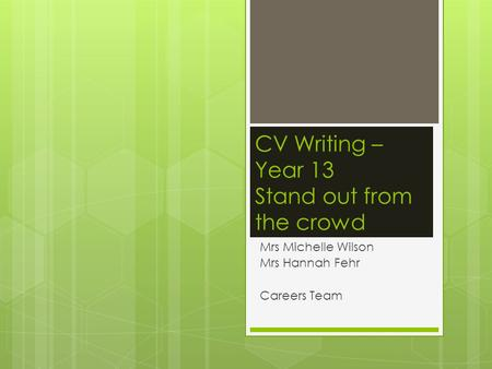 CV Writing – Year 13 Stand out from the crowd Mrs Michelle Wilson Mrs Hannah Fehr Careers Team.