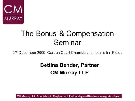 The Bonus & Compensation Seminar 2 nd December 2009, Garden Court Chambers, Lincoln's Inn Fields Bettina Bender, Partner CM Murray LLP CM Murray LLP: Specialists.