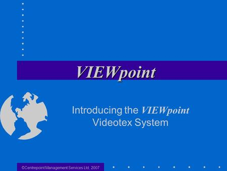 ©Centrepoint Management Services Ltd, 2007 Introducing the VIEWpoint Videotex System.