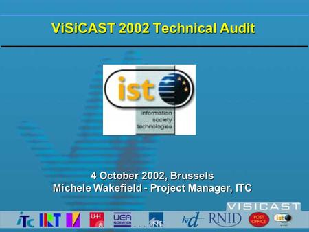 ViSiCAST 2002 Technical Audit 4 October 2002, Brussels Michele Wakefield - Project Manager, ITC.