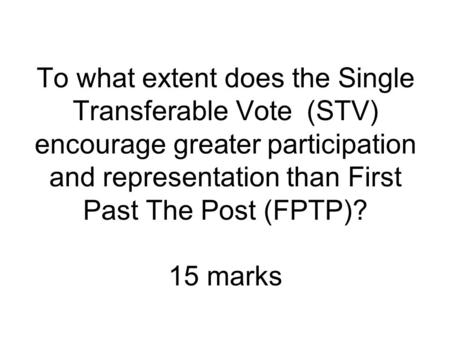 To what extent does the Single Transferable Vote (STV) encourage greater participation and representation than First Past The Post (FPTP)? 15 marks.
