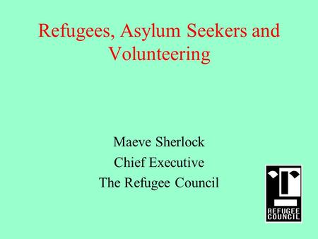 Refugees, Asylum Seekers and Volunteering Maeve Sherlock Chief Executive The Refugee Council.