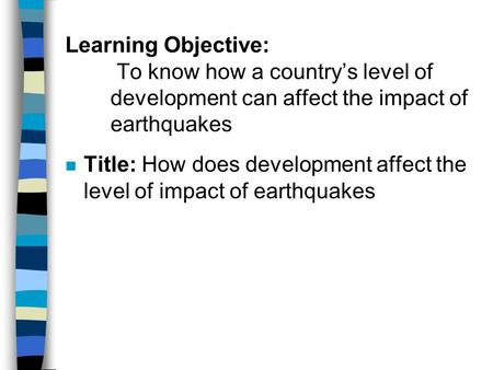Learning Objective: To know how a country's level of development can affect the impact of earthquakes Title: How does development affect the level of.