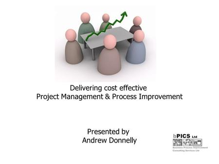 Delivering cost effective Project Management & Process Improvement Presented by Andrew Donnelly.