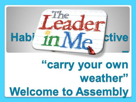 "Habit 1 – Be proactive – ""carry your own weather"" Welcome to Assembly"