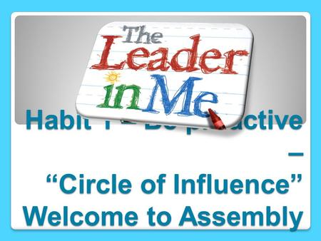 "Habit 1 – Be proactive – ""Circle of Influence"" Welcome to Assembly"