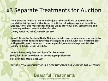 X3 Separate Treatments for Auction Item 1: Beautiful Facial. Relax and enjoy as the condition of your skin and circulation is improved with a facial to.