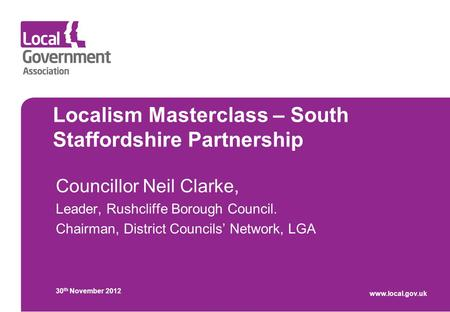 Localism Masterclass – South Staffordshire Partnership Councillor Neil Clarke, Leader, Rushcliffe Borough Council. Chairman, District Councils' Network,