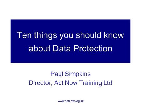 Www.actnow.org.uk Ten things you should know about Data Protection Paul Simpkins Director, Act Now Training Ltd.