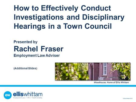 How to Effectively Conduct Investigations and Disciplinary Hearings in a Town Council Presented by Rachel Fraser Employment Law Adviser (Additional.