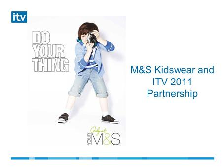 M&S Kidswear and ITV 2011 Partnership.  M&S kidswear sales were down  Budget constraints  Get younger and cooler  Create excitement around the new.