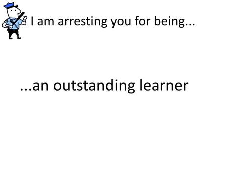 I am arresting you for being......an outstanding learner.