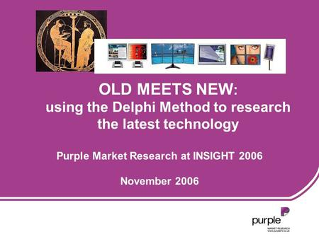 Purple Market Research at INSIGHT 2006 November 2006 OLD MEETS NEW : using the Delphi Method to research the latest technology.