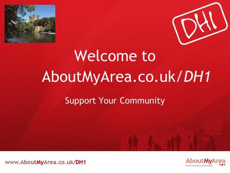 Www.AboutMyArea.co.uk/DH1 Welcome to AboutMyArea.co.uk/DH1 Support Your Community www.AboutMyArea.co.uk/DH1.