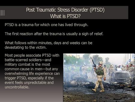 Post Traumatic Stress Disorder (PTSD) What is PTSD?