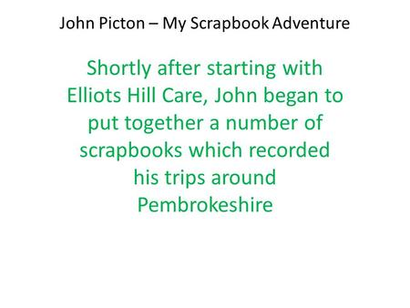 John Picton – My Scrapbook Adventure Shortly after starting with Elliots Hill Care, John began to put together a number of scrapbooks which recorded his.
