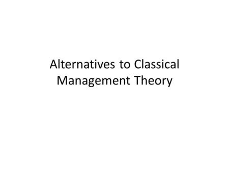 Alternatives to Classical Management Theory. Objectives To explore theories of management which offer an alternative view to the Classical Management.