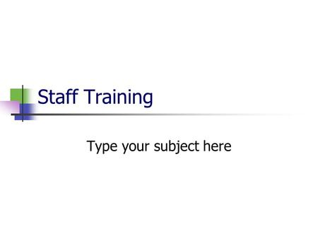 Staff Training Type your subject here. Welcome and Introduction Welcome the staff members to the session. State the subject of the session. Describe the.
