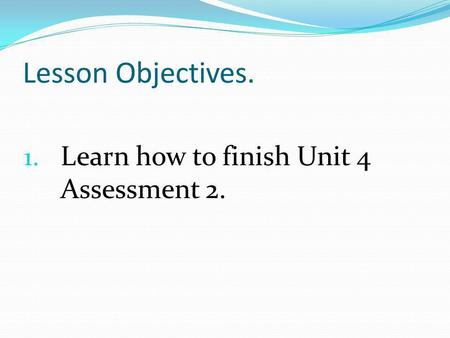 Lesson Objectives. 1. Learn how to finish Unit 4 Assessment 2.