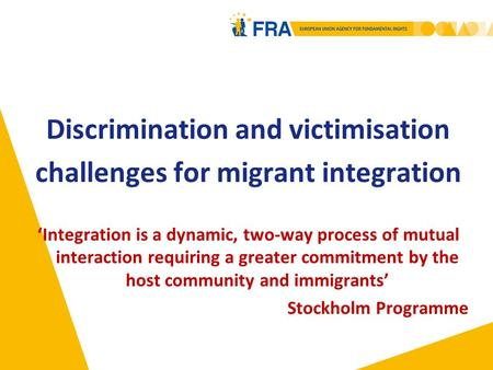 Discrimination and victimisation challenges for migrant integration 'Integration is a dynamic, two-way process of mutual interaction requiring a greater.
