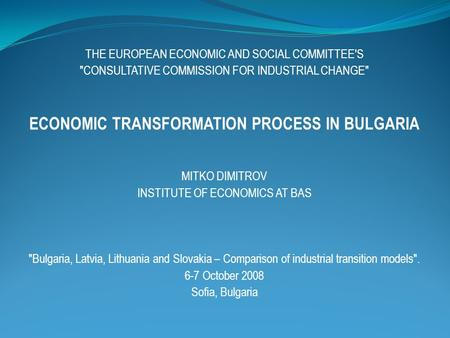 THE EUROPEAN ECONOMIC AND SOCIAL COMMITTEE'S CONSULTATIVE COMMISSION FOR INDUSTRIAL CHANGE ECONOMIC TRANSFORMATION PROCESS IN BULGARIA MITKO DIMITROV.