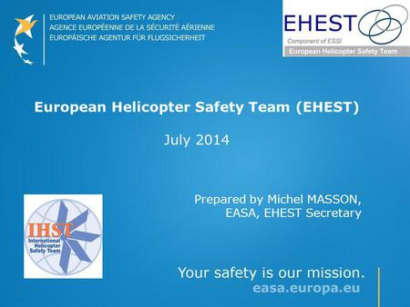 European Helicopter Safety Team (EHEST) July 2014 Prepared by Michel MASSON, EASA, EHEST Secretary.