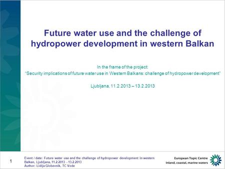 Event / date: Future water use and the challenge of hydropower development in western Balkan, Ljubljana, 11.2.2013 - 13.2.2013 Author: Lidija Globevnik,