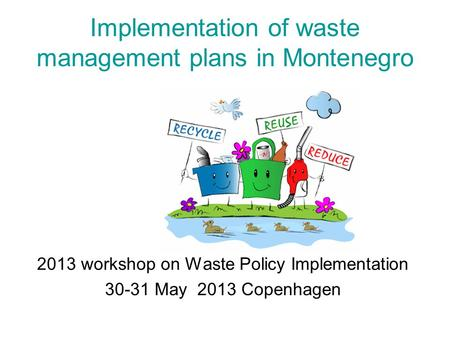 Implementation of waste management plans in Montenegro 2013 workshop on Waste Policy Implementation 30-31 May 2013 Copenhagen.