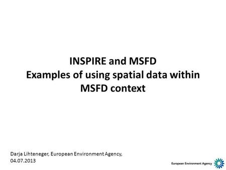 INSPIRE and MSFD Examples of using spatial data within MSFD context Darja Lihteneger, European Environment Agency, 04.07.2013.