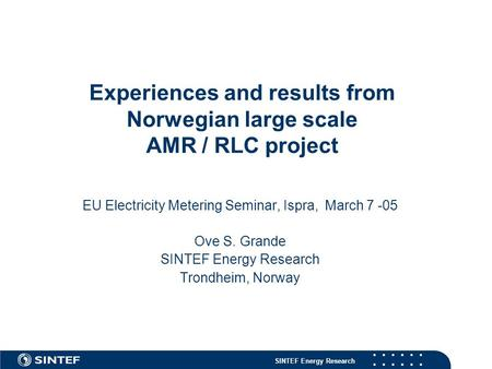 SINTEF Energy Research Experiences and results from Norwegian large scale AMR / RLC project EU Electricity Metering Seminar, Ispra, March 7 -05 Ove S.