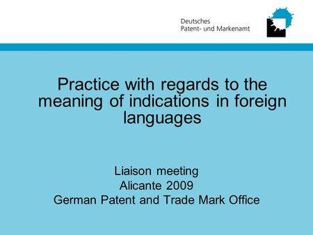 Practice with regards to the meaning of indications in foreign languages Liaison meeting Alicante 2009 German Patent and Trade Mark Office.