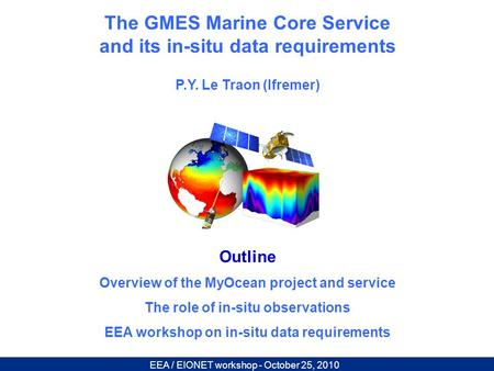 EEA / EIONET workshop - October 25, 2010 The GMES Marine Core Service and its in-situ data requirements P.Y. Le Traon (Ifremer) Outline Overview of the.