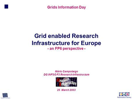 Mário Campolargo DG INFSO F3 Research Infrastructure 25 March 2003 Grid enabled Research Infrastructure for Europe - an FP6 perspective - Grids Information.
