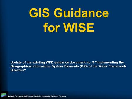 National Environmental Research Institute, University of Aarhus, Denmark GIS Guidance for WISE Update of the existing WFD guidance document no. 9 Implementing.