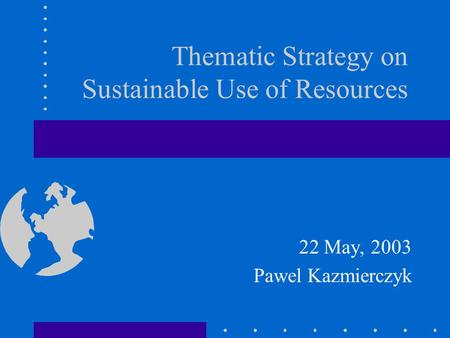 Thematic Strategy on Sustainable Use of Resources 22 May, 2003 Pawel Kazmierczyk.