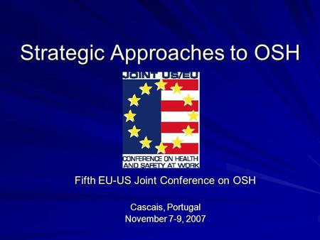 Strategic Approaches to OSH Fifth EU-US Joint Conference on OSH Cascais, Portugal November 7-9, 2007.